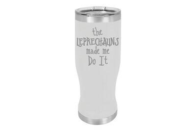 The Leprechauns made me Do It Pilsner Insulated 20 oz