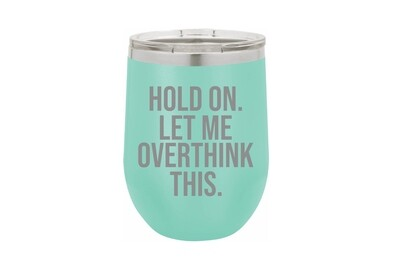 Hold On.  Let me OVERTHINK this. Insulated Tumbler 12 oz