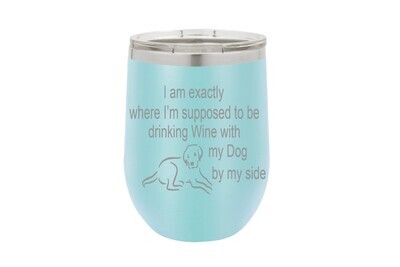 I am exactly where I'm supposed to be drinking Wine with my Dog or Cat by my Side Insulated Tumbler 12 oz