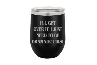 I'll get over it, I just need to be dramatic first Insulated Tumbler 12 oz