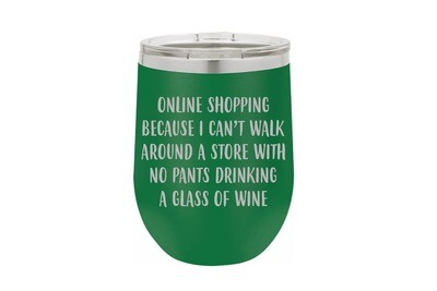 Online Shopping because I can't walk around a store with no pants drinking a glass of wine Insulated Tumbler 12 oz