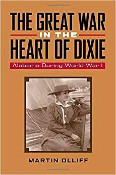 The Great War in the Heart of Dixie: Alabama During World War I by Martin Olliff