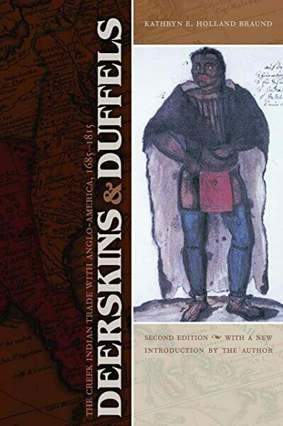 Deerskins & Duffels: The Creek Indian Trade with Anglo-America, 1685 - 1815 by Kathryn Braund