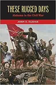These Rugged Days: Alabama in the Civil War by John S. Sledge