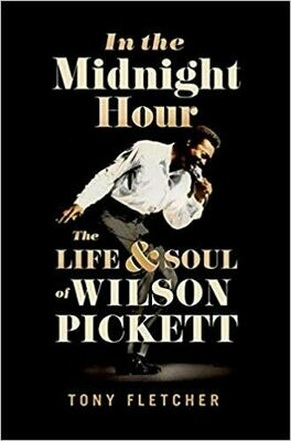 In the Midnight Hour: The Life & Soul of Wilson Pickett by Tony Fletcher
