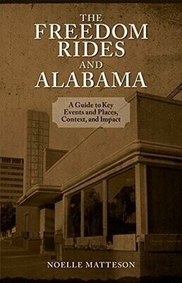 The Freedom Rides and Alabama: A guide to Key Events and Places, Context, and Impact by Noelle Matteson
