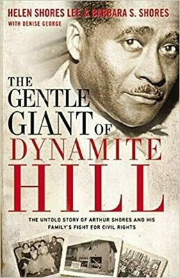 The Gentle Giant of Dynamite Hill: The Untold Story of Arthur Shores and His Family's Fight for Civil Rights by Helen Shores Lee