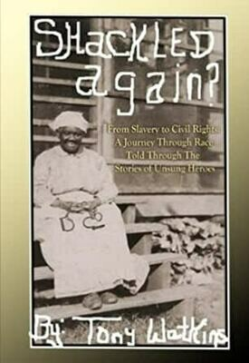 Shackled Again? From Slavery to Civil Rights, a Journey Through Race Told Through the Stories of Unsung Heroes by Tony Watkins