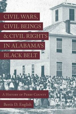 Civil War, Civil Beings, and Civil Rights in Alabama's Black Belt: A History of Perry County by Bertis D. English