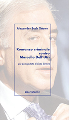 Romanzo criminale contro Marcello Dell'Utri. Più perseguitato di Enzo Tortora