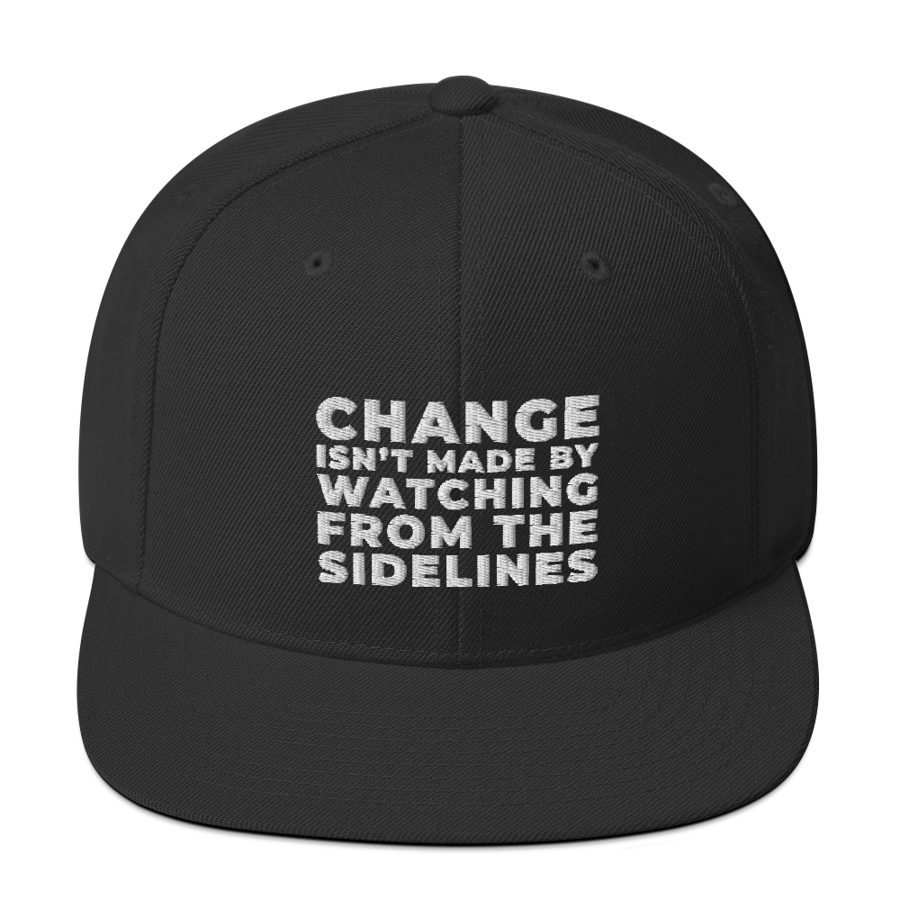 CHANGE ISN'T MADE BY WATCHING FROM THE SIDELINES Headwear Snapback Hat