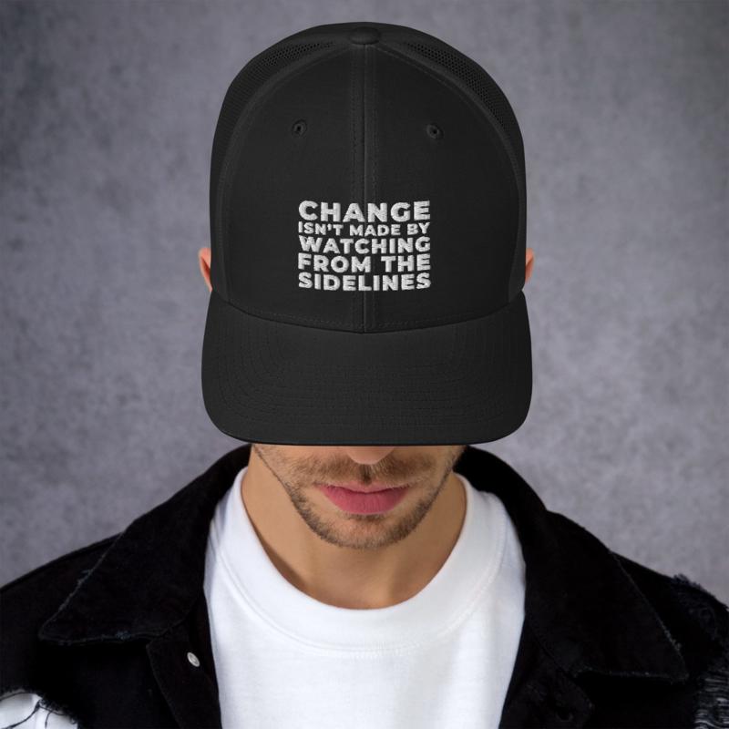 CHANGE ISN'T MADE BY WATCHING FROM THE SIDELINES Headwear Trucker Cap Hat