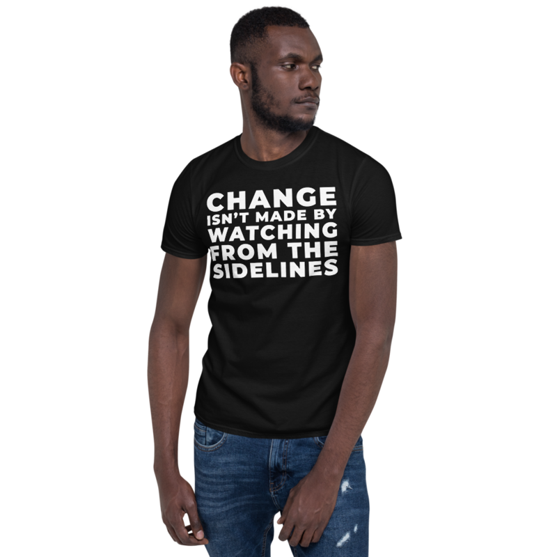 CHANGE ISN'T MADE BY WATCHING FROM THE SIDELINES Short-Sleeve Unisex Men's Women's Tee T-Shirt