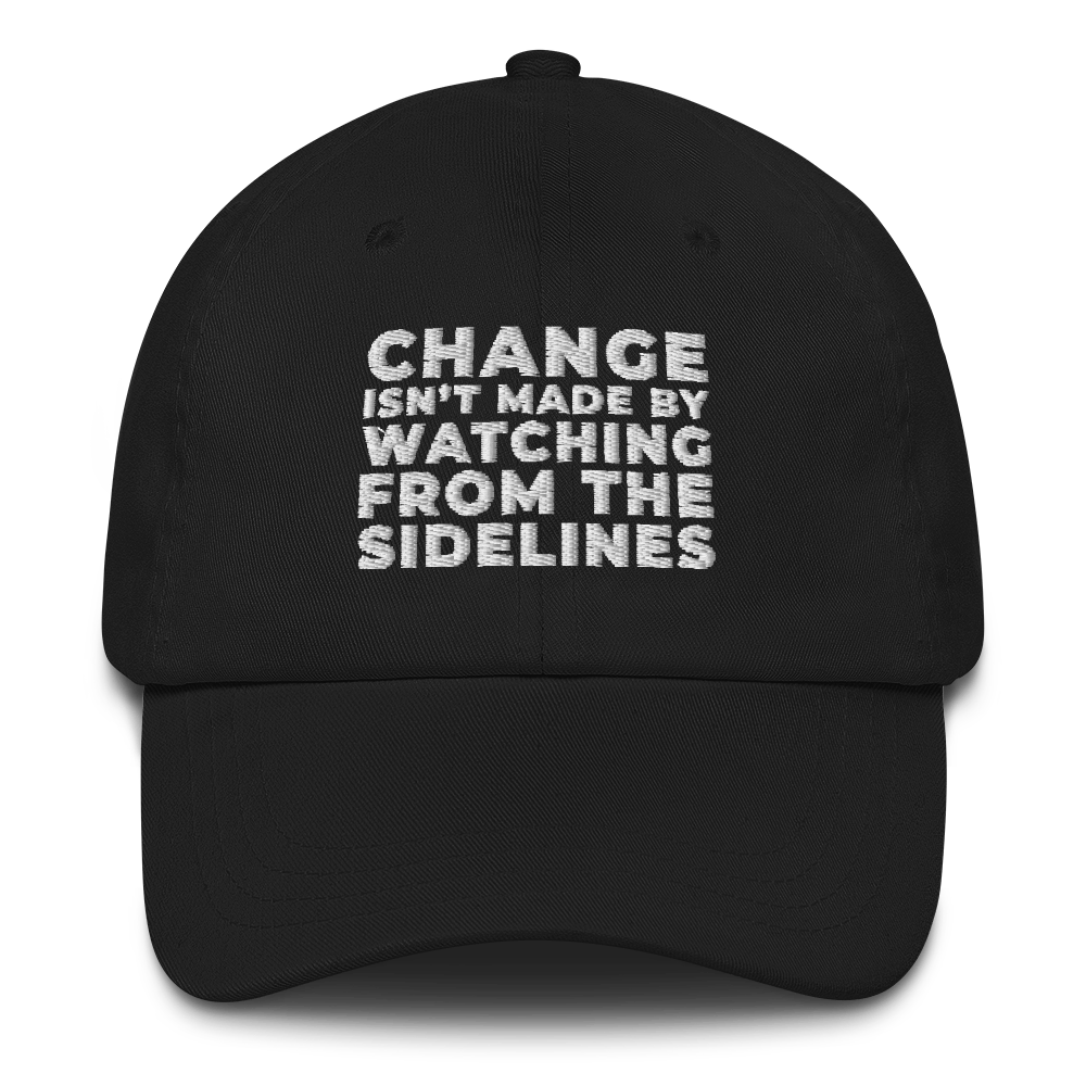 CHANGE ISN'T MADE BY WATCHING FROM THE SIDELINES Dad Hat Cap