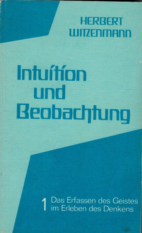 Herbert Witzenmann: Intuition und Beobachtung 1  (Das Erfassen des Geistes im  Erleben des Denkens)