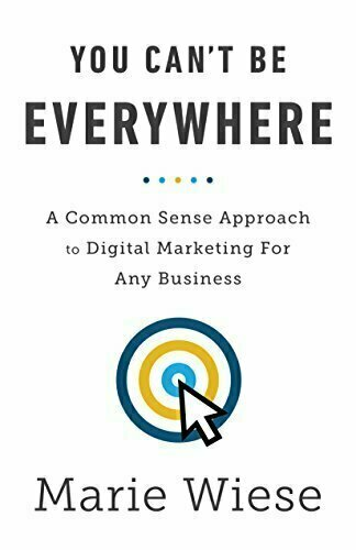 You Can't Be Everywhere: A Common Sense Approach to Digital Marketing For Any Business - Marketing