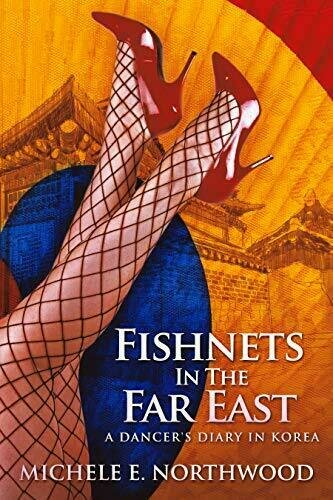 Fishnets in the Far East: A Dancer's Diary in Korea - A True Story - Arts and Entertainment