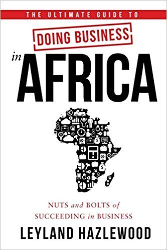 The Ultimate Guide to Doing Business in Africa: Nuts and Bolts of Succeeding in Business by Leyland Hazlewood