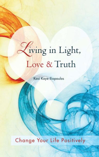 Living in Light, Love & Truth: Change Your Life Positively - Body/Mind/Spirit