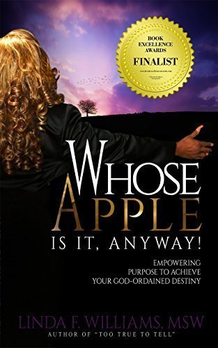 Whose Apple is it, Anyway! Empowering Purpose to Achieve Your God-Ordained Destiny - Body/Mind/Spirit