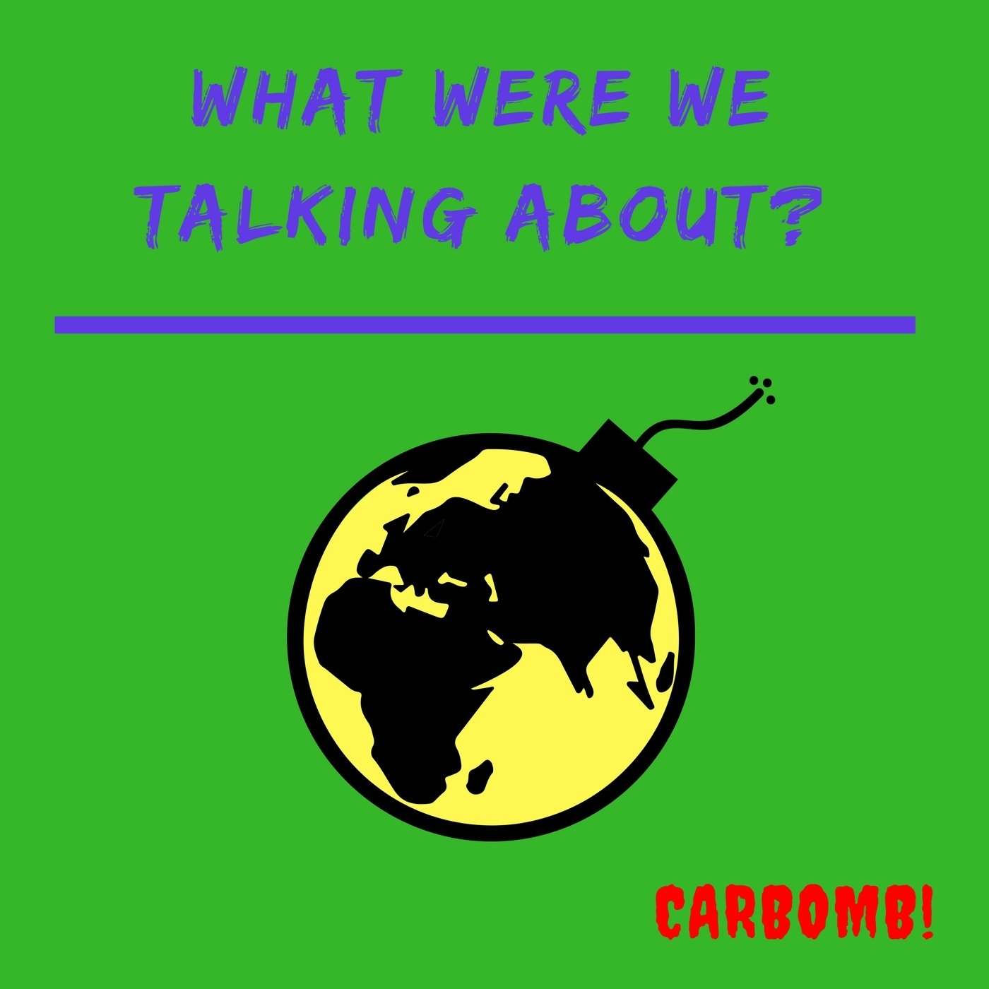 CarBomb! - What Were We Talking About? (Single)