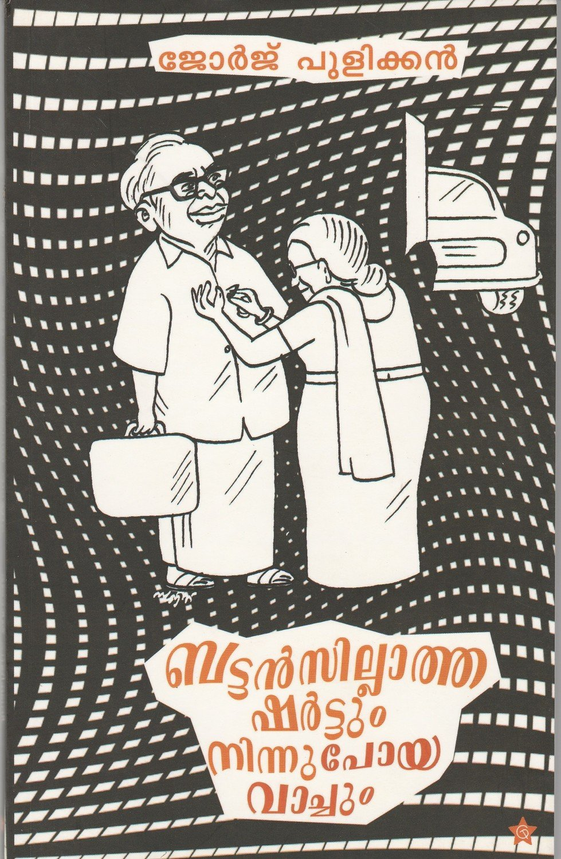 ബട്ടന്സില്ലാത്ത ഷര്ട്ടും നിന്നുപോയ വാച്ചും   Buttansillatha Shirtum Ninnupoya Vachum by George Pulickan
