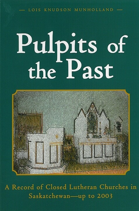 Pulpits of the Past: A Record of Closed Lutheran Churches in Saskatchewan - up to 2003