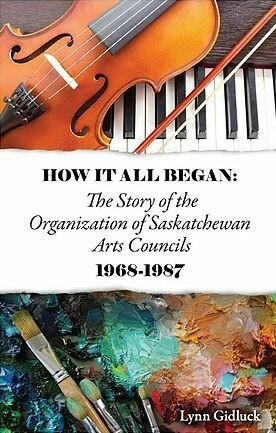 How It All Began: The Story of the Organization of Saskatchewan Arts Councils 1968-1987
