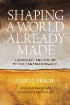 Shaping a World Already Made: Landscape and Poetry of the Canadian Prairies