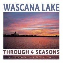 Wascana Lake: Through 4 Seasons