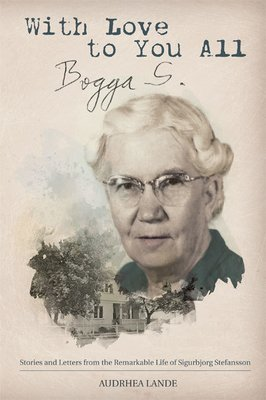 With Love to You All, Bogga S.: Stories and Letters from the Remarkable Life of Sigurbjorg Stefansson