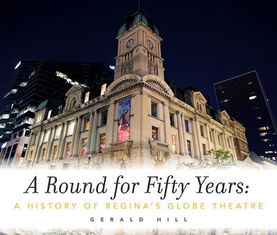 A Round for Fifty Years: A History of Regina's Globe Theatre