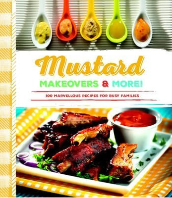 Mustard Makeovers & More!: 100 Marvellous Recipes for Busy Families