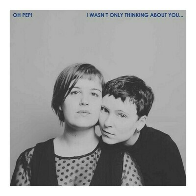 Oh Pep! - I Wasn't Only Thinking About You [LP]
