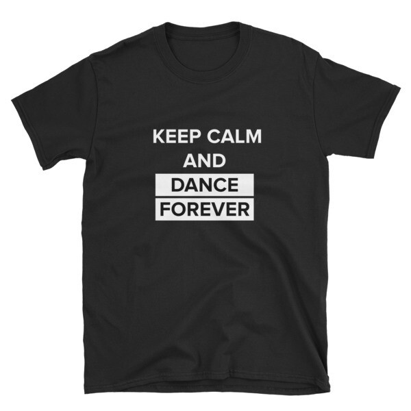 Unisex T-Shirt - Keep Calm And Dance Forever