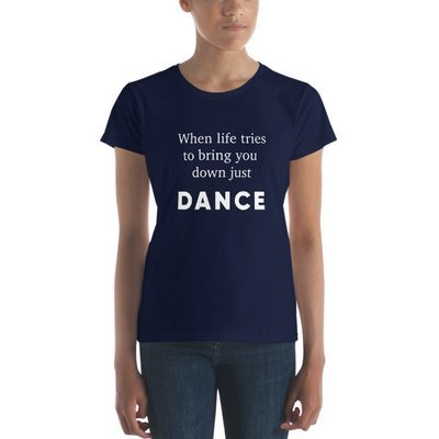 Women's T-shirt - When Life Tries To Bring Your Down Just Dance