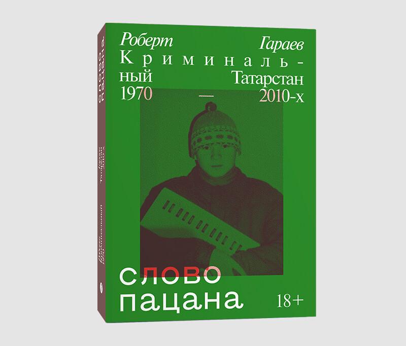 Книга «Слово пацана. Криминальный Татарстан 1970-2010-х» Роберта Гараева