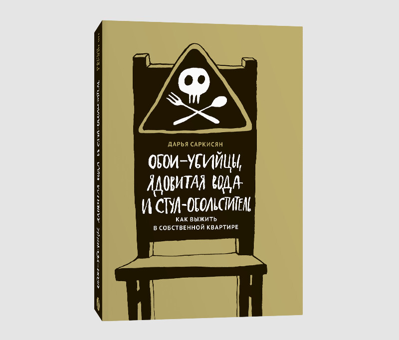Книга Дарьи Саркисян «Обои-убийцы, ядовитая вода и стул-обольститель. Как выжить в собственной квартире»