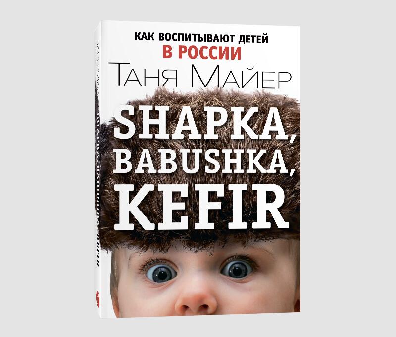 Книга Тани Майер «Shapka, babushka, kefir. Как воспитывают детей в России»