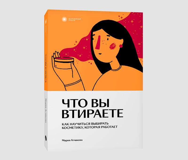 Книга «Что вы втираете. Как научиться выбирать косметику, которая работает» Марии Атчиковой