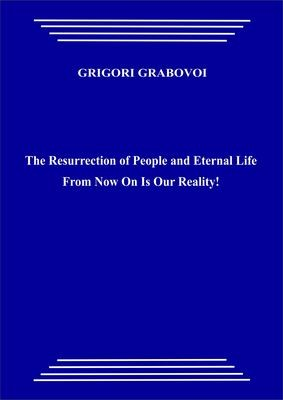 The Resurrection of People and Eternal Life From Now On Is Our Reality! (paperback)