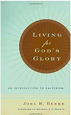 Living for God's Glory: An Introduction to Calvinism by Joel Beeke (Ed.)