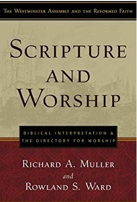 Scripture and Worship: Biblical Interpretation and the Directory for Public Worship (Westminster Assembly and the Reformed Faith) by Richard A. Muller