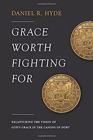 Grace Worth Fighting For: Recapturing the Vision of God's Grace in the Canons of Dort by Daniel R. Hyde