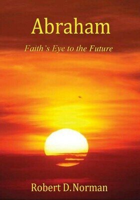 Abraham: Faith's Eye to the Future by Robert D. Norman (Soft-Cover & E-Book)