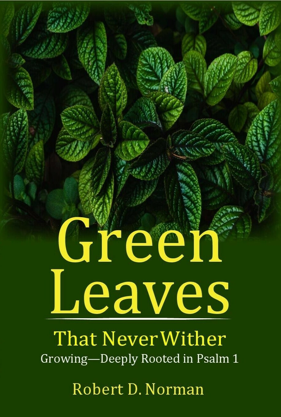Green Leaves That Never Wither: Growing--Deeply Rooted in Psalm 1 by Robert D. Norman (Soft-Cover & E-Book)