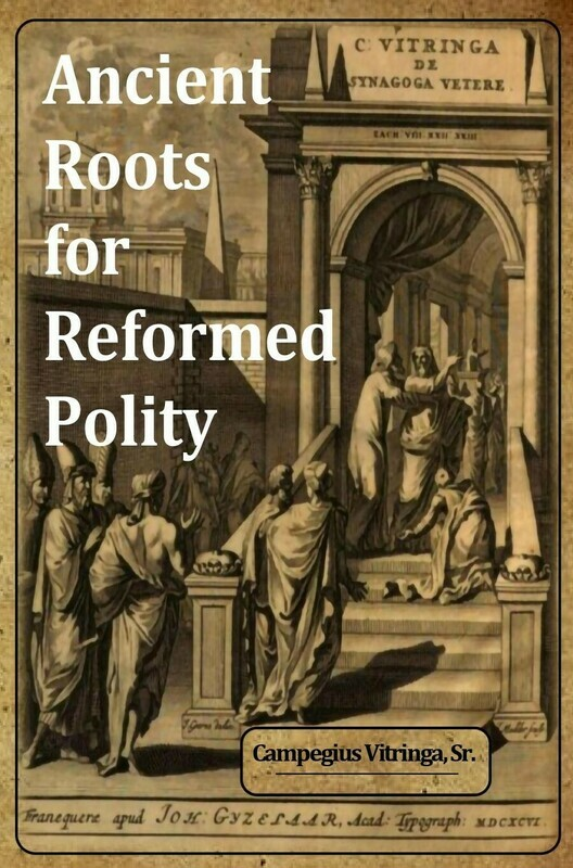 Ancient Roots for Reformed Polity: De Synagoga Vetere and the Ecclesiology of the Early Church - An Annotated Compendium by Campegius Vitringa, Sr. (Soft-Cover & E-Book)