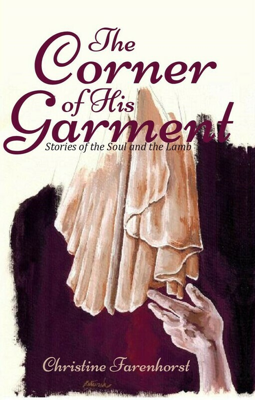 The Corner of His Garment: Stories of the Soul and the Lamb by Christine Farenhorst (Soft-Cover & E-Book)