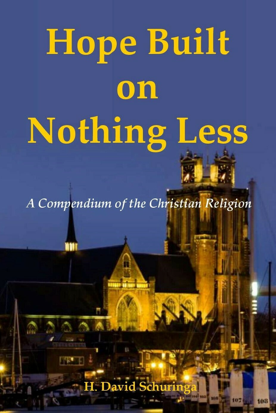 Hope Built on Nothing Less: A Compendium of the Christian Religion by H. David Schuringa (Soft-Cover & E-Book)
