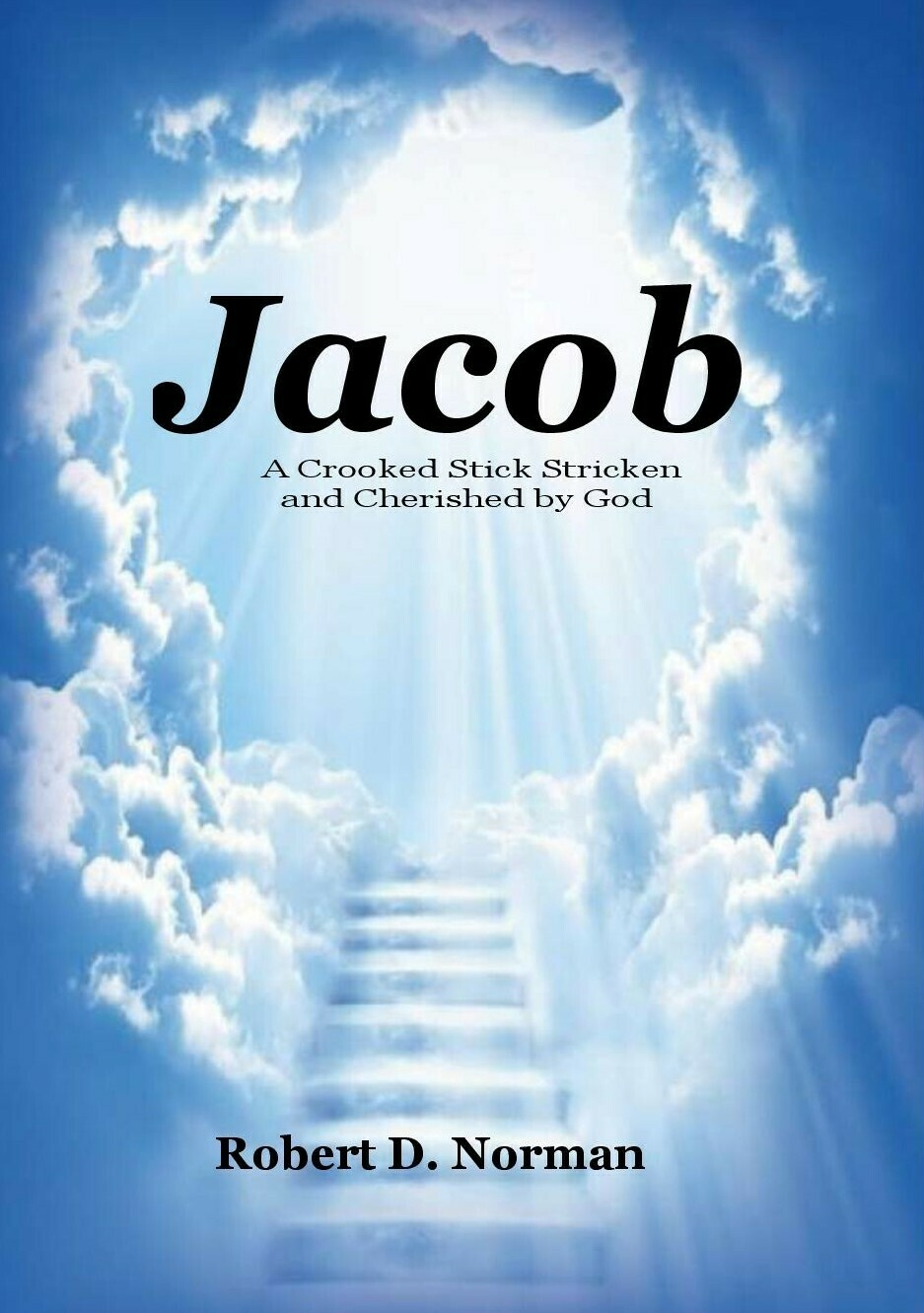 Jacob: A Crooked Stick Stricken and Cherished by God by Robert D. Norman (Soft-Cover & E-Book)